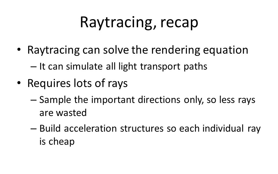 Raytracing, recap Raytracing can solve the rendering equation – It can simulate all light transport paths Requires lots of rays – Sample the important directions only, so less rays are wasted – Build acceleration structures so each individual ray is cheap