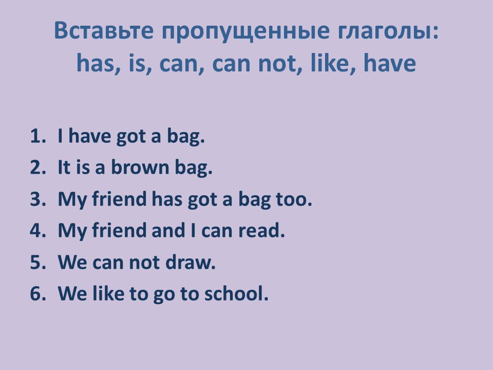 1.I have got a bag. 2.It is a brown bag. 3.My friend has got a bag too. 4.My friend and I can read. 5.We can not draw. 6.We like to go to school. Вста