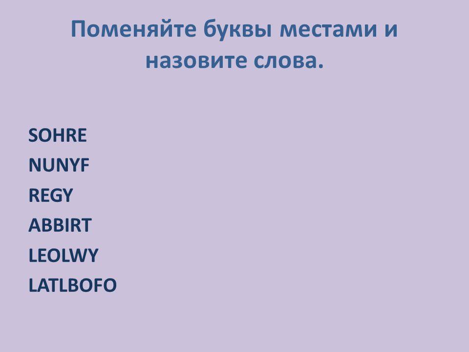 Поменяйте буквы местами и назовите слова. SOHRE NUNYF REGY ABBIRT LEOLWY LATLBOFO