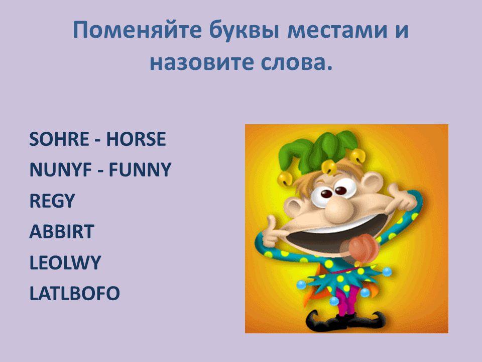 Поменяйте буквы местами и назовите слова. SOHRE - HORSE NUNYF - FUNNY REGY ABBIRT LEOLWY LATLBOFO