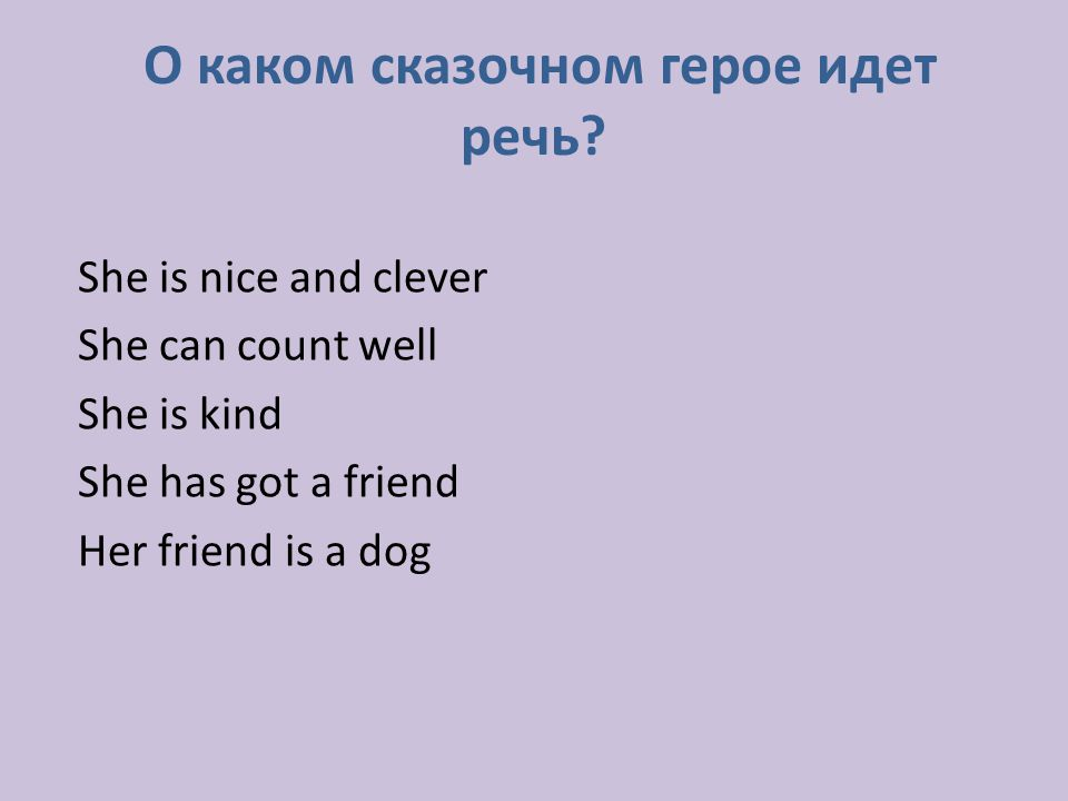 О каком сказочном герое идет речь? She is nice and clever She can count well She is kind She has got a friend Her friend is a dog