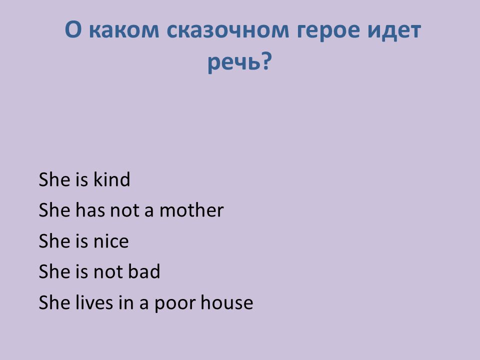 She is kind She has not a mother She is nice She is not bad She lives in a poor house О каком сказочном герое идет речь