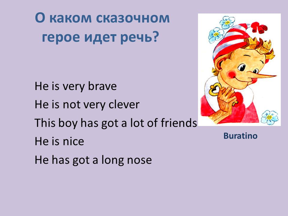 He is very brave He is not very clever This boy has got a lot of friends He is nice He has got a long nose О каком сказочном герое идет речь.