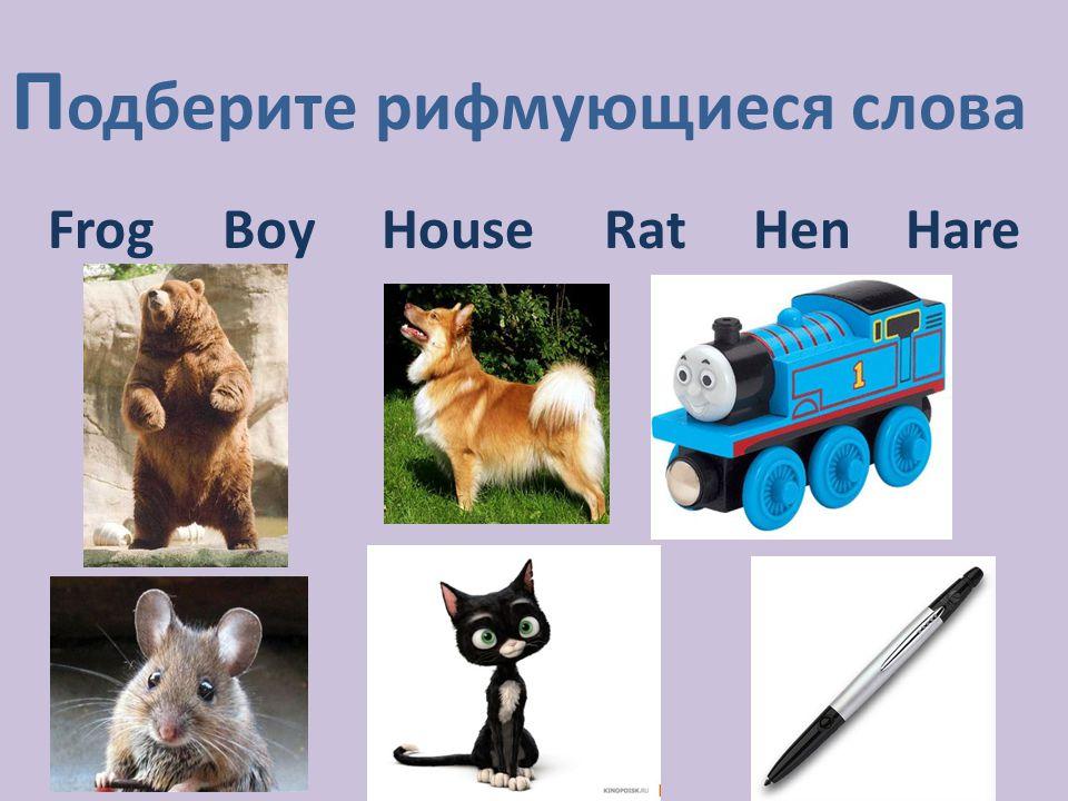 П одберите рифмующиеся слова Frog Boy House Rat Hen Hare