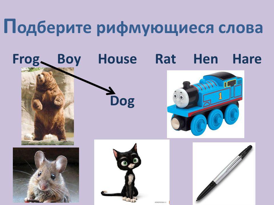 П одберите рифмующиеся слова Frog Boy House Rat Hen Hare Dog