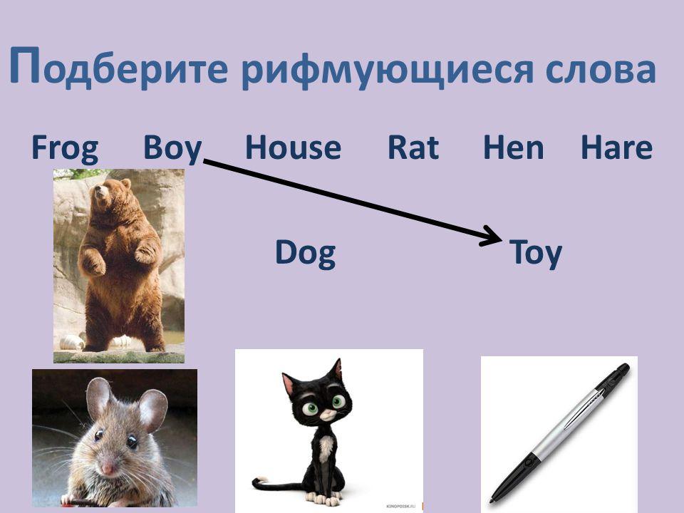 П одберите рифмующиеся слова Frog Boy House Rat Hen Hare DogToy