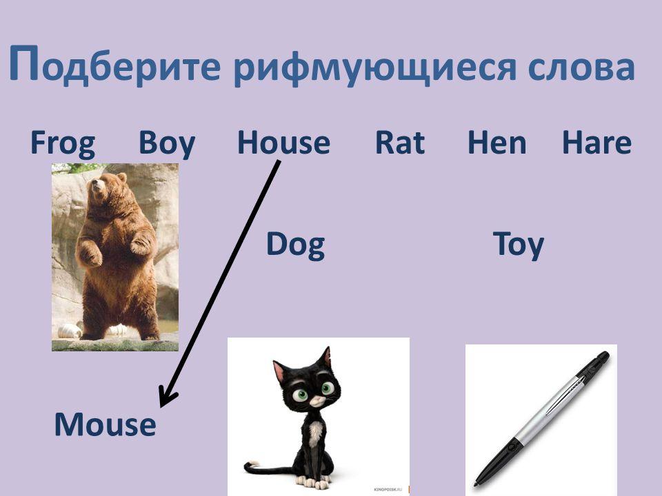 П одберите рифмующиеся слова Frog Boy House Rat Hen Hare DogToy Mouse