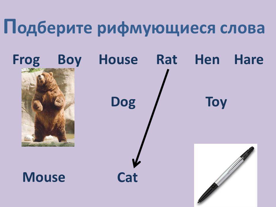 П одберите рифмующиеся слова Frog Boy House Rat Hen Hare DogToy Mouse Cat