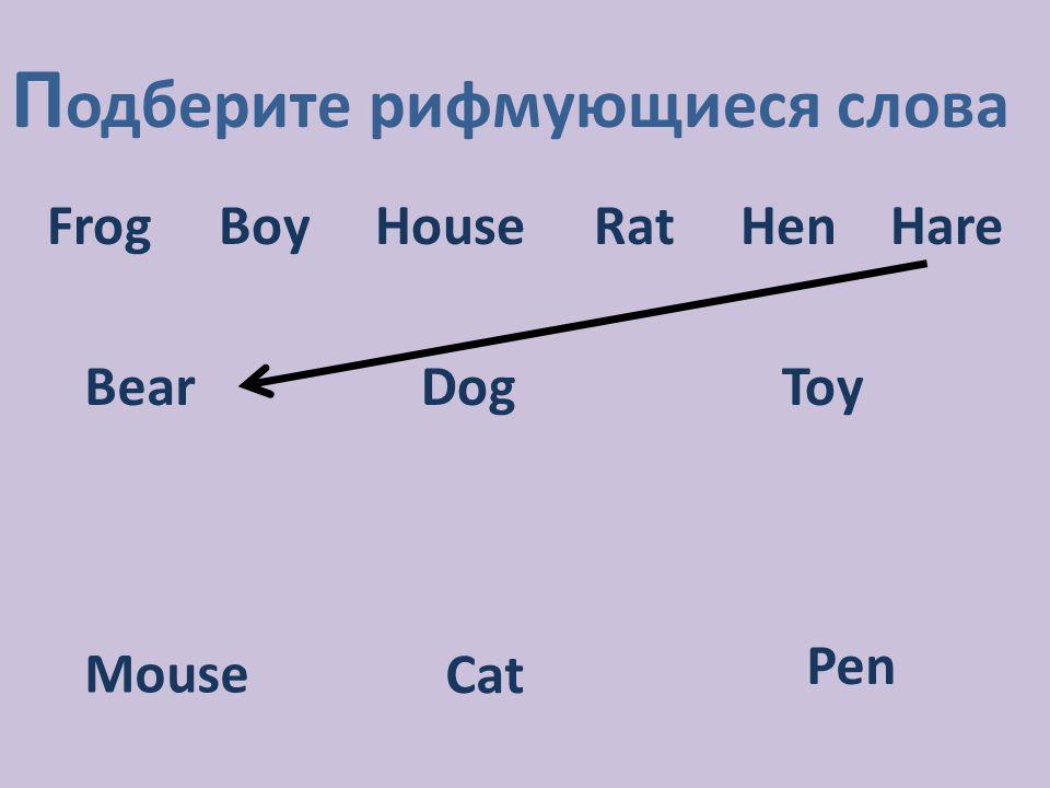 П одберите рифмующиеся слова Frog Boy House Rat Hen Hare DogToy Mouse Cat Pen Bear