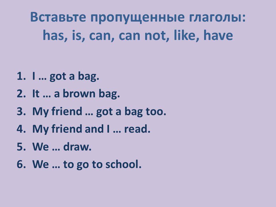 Вставьте пропущенные глаголы: has, is, can, can not, like, have 1.I … got a bag.