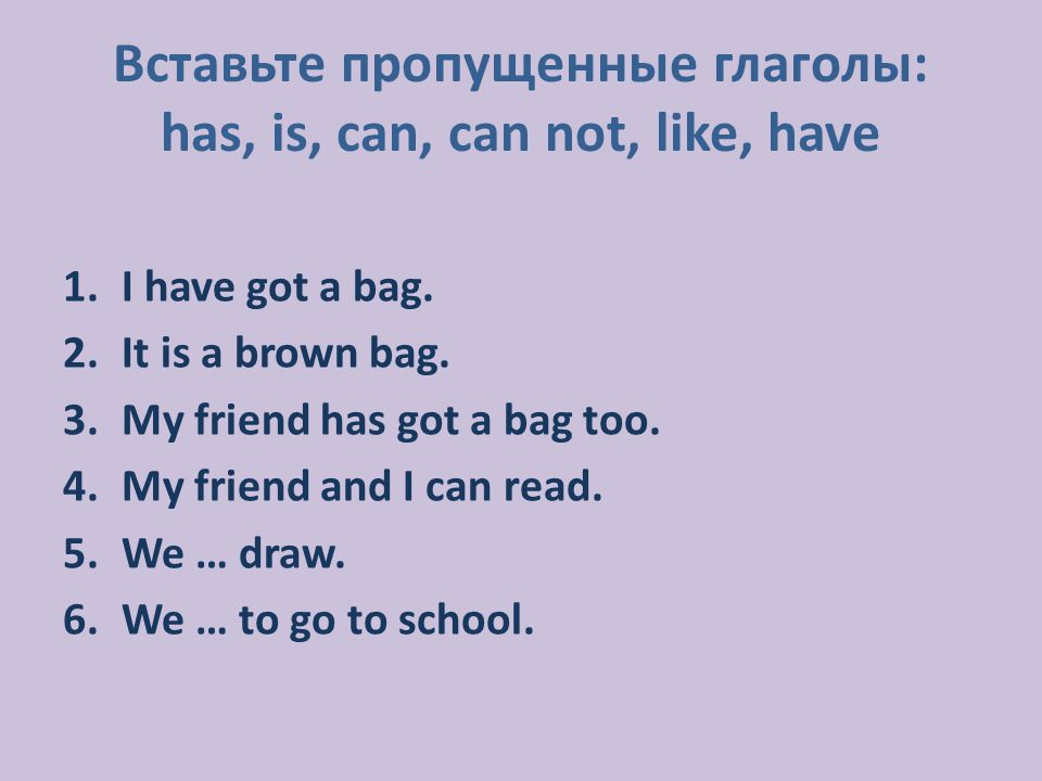 1.I have got a bag. 2.It is a brown bag. 3.My friend has got a bag too. 4.My friend and I can read. 5.We … draw. 6.We … to go to school. Вставьте проп