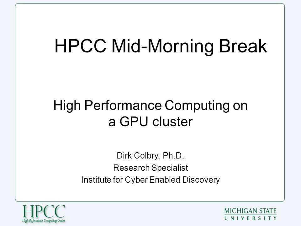 HPCC Mid-Morning Break High Performance Computing on a GPU cluster Dirk Colbry, Ph.D.