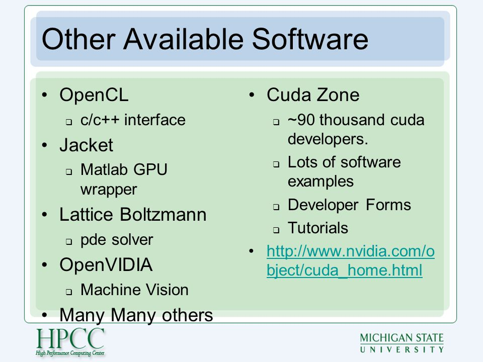 Other Available Software OpenCL  c/c++ interface Jacket  Matlab GPU wrapper Lattice Boltzmann  pde solver OpenVIDIA  Machine Vision Many Many others Cuda Zone  ~90 thousand cuda developers.