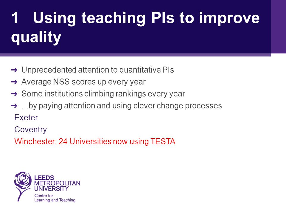 1 Using teaching PIs to improve quality ➔ Unprecedented attention to quantitative PIs ➔ Average NSS scores up every year ➔ Some institutions climbing rankings every year ➔...by paying attention and using clever change processes Exeter Coventry Winchester: 24 Universities now using TESTA
