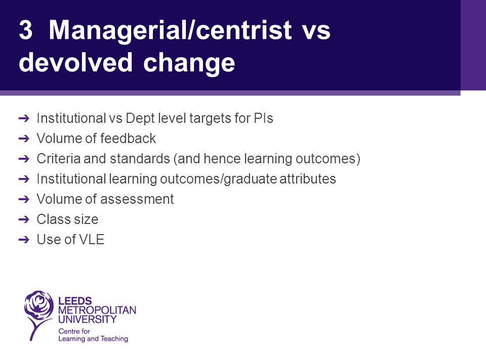 3 Managerial/centrist vs devolved change ➔ Institutional vs Dept level targets for PIs ➔ Volume of feedback ➔ Criteria and standards (and hence learning outcomes) ➔ Institutional learning outcomes/graduate attributes ➔ Volume of assessment ➔ Class size ➔ Use of VLE