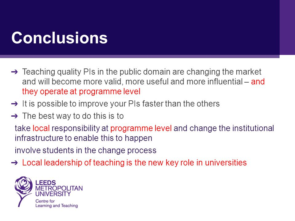 Conclusions ➔ Teaching quality PIs in the public domain are changing the market and will become more valid, more useful and more influential – and they operate at programme level ➔ It is possible to improve your PIs faster than the others ➔ The best way to do this is to take local responsibility at programme level and change the institutional infrastructure to enable this to happen involve students in the change process ➔ Local leadership of teaching is the new key role in universities