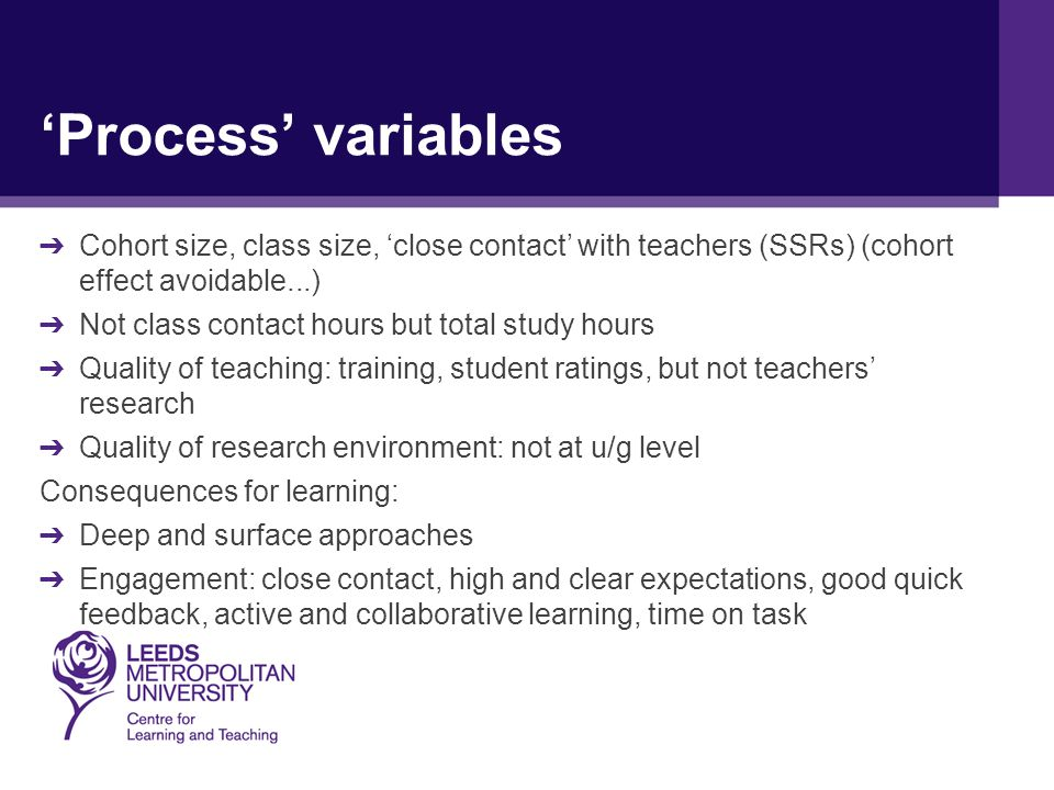 'Process' variables ➔ Cohort size, class size, 'close contact' with teachers (SSRs) (cohort effect avoidable...) ➔ Not class contact hours but total study hours ➔ Quality of teaching: training, student ratings, but not teachers' research ➔ Quality of research environment: not at u/g level Consequences for learning: ➔ Deep and surface approaches ➔ Engagement: close contact, high and clear expectations, good quick feedback, active and collaborative learning, time on task