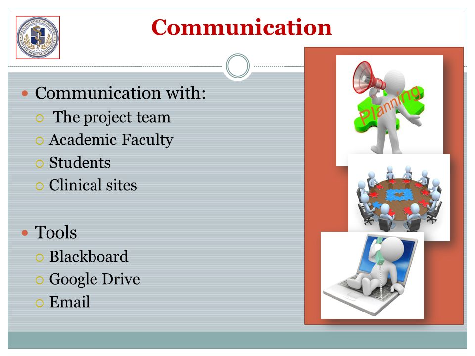 Communication Communication with:  The project team  Academic Faculty  Students  Clinical sites Tools  Blackboard  Google Drive  Email