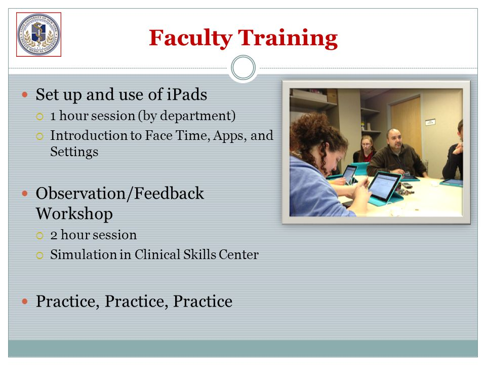 Faculty Training Set up and use of iPads  1 hour session (by department)  Introduction to Face Time, Apps, and Settings Observation/Feedback Workshop  2 hour session  Simulation in Clinical Skills Center Practice, Practice, Practice