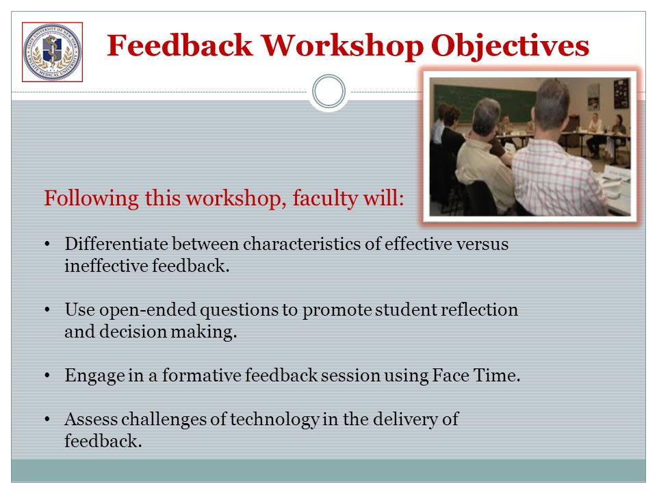 Feedback Workshop Objectives Following this workshop, faculty will: Differentiate between characteristics of effective versus ineffective feedback.