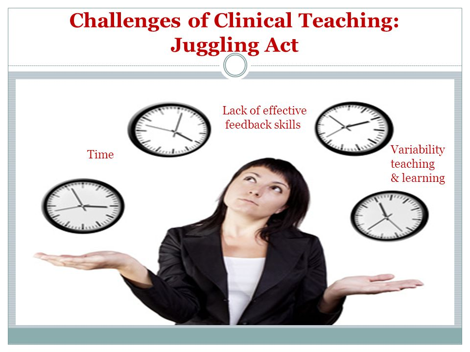 Challenges of Clinical Teaching: Juggling Act Variability teaching & learning Lack of effective feedback skills Time