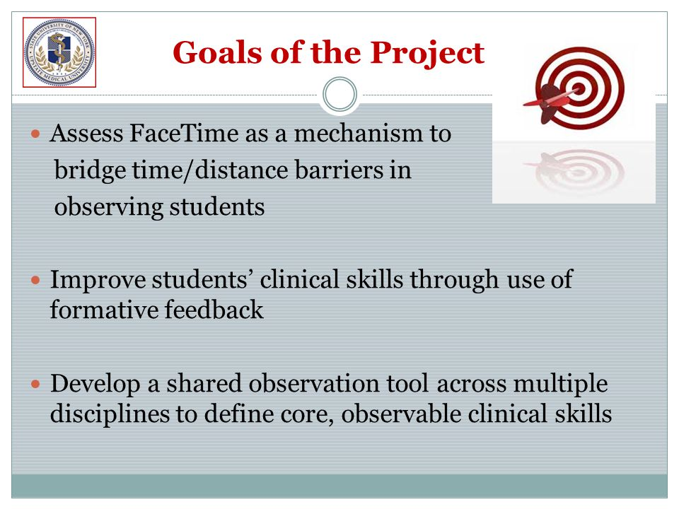 Goals of the Project Assess FaceTime as a mechanism to bridge time/distance barriers in observing students Improve students' clinical skills through use of formative feedback Develop a shared observation tool across multiple disciplines to define core, observable clinical skills