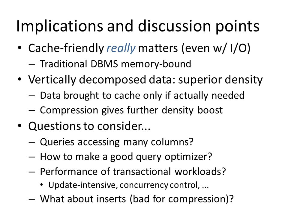 Implications and discussion points Cache-friendly really matters (even w/ I/O) – Traditional DBMS memory-bound Vertically decomposed data: superior de
