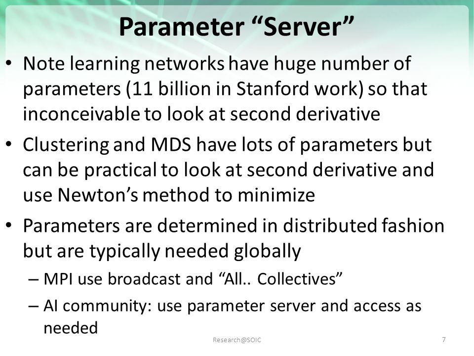 Research@SOIC Parameter Server Note learning networks have huge number of parameters (11 billion in Stanford work) so that inconceivable to look at second derivative Clustering and MDS have lots of parameters but can be practical to look at second derivative and use Newton's method to minimize Parameters are determined in distributed fashion but are typically needed globally – MPI use broadcast and All..