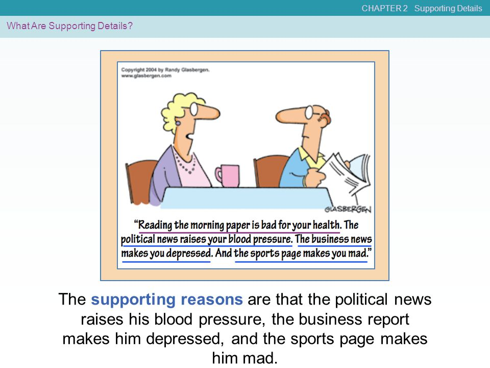 What Are Supporting Details? The supporting reasons are that the political news raises his blood pressure, the business report makes him depressed, an