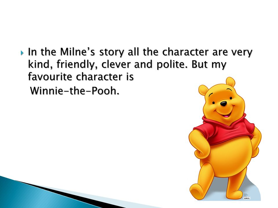  In the Milne's story all the character are very kind, friendly, clever and polite. But my favourite character is Winnie-the-Pooh. Winnie-the-Pooh.