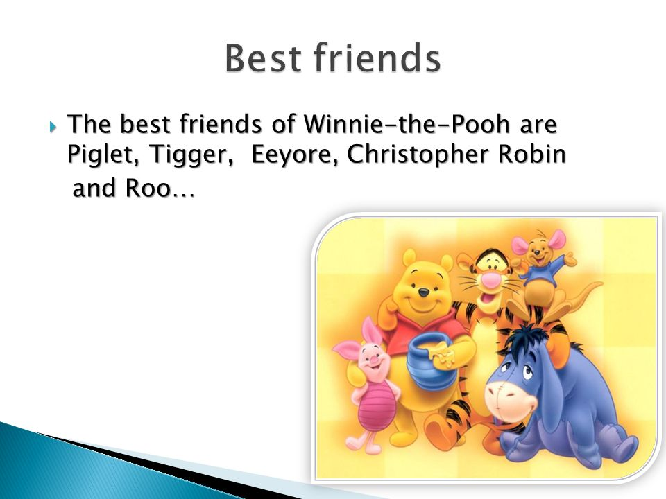 The best friends of Winnie-the-Pooh are Piglet, Tigger, Eeyore, Christopher Robin and Roo… and Roo…