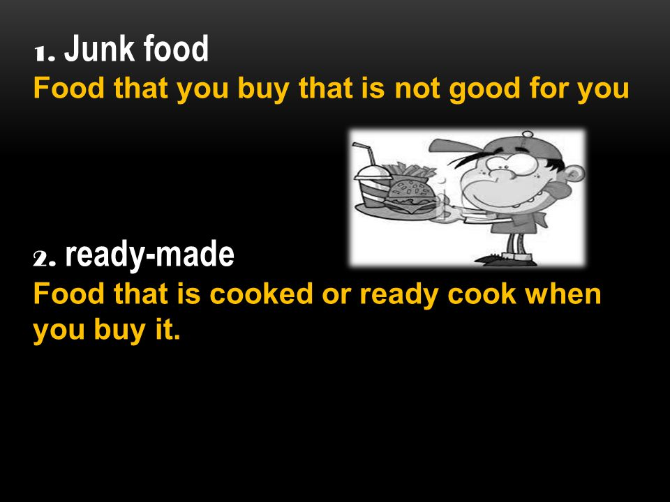 1. Junk food Food that you buy that is not good for you 2.