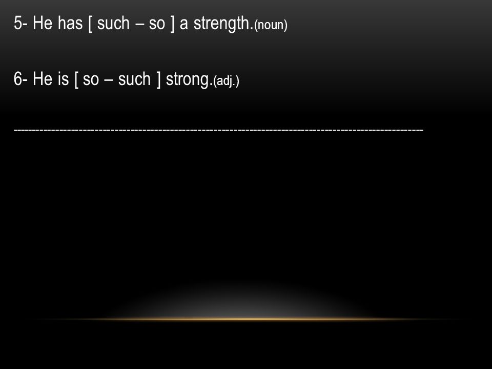 5- He has [ such – so ] a strength. (noun) 6- He is [ so – such ] strong.