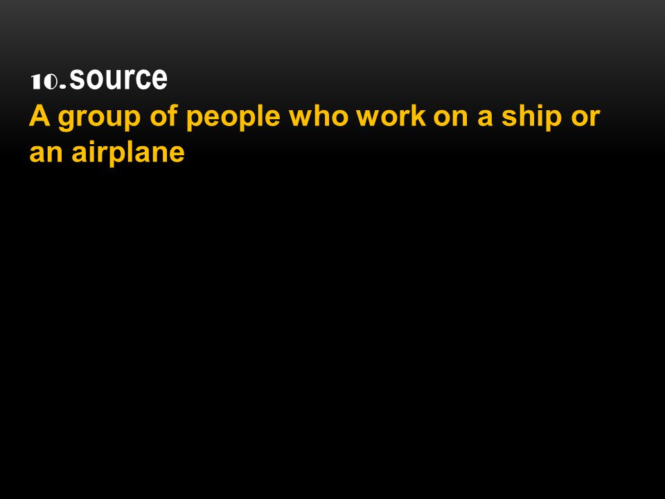 10. source A group of people who work on a ship or an airplane