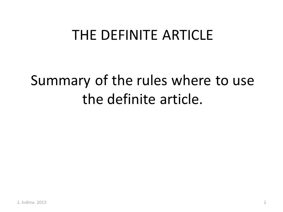 THE DEFINITE ARTICLE Summary of the rules where to use the definite article. 2. května 20132