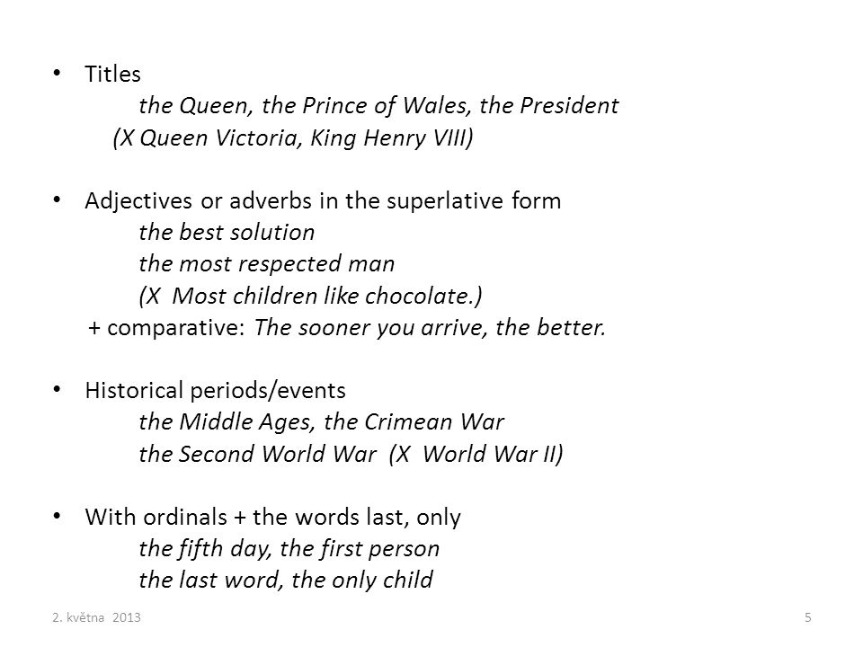 Titles the Queen, the Prince of Wales, the President (X Queen Victoria, King Henry VIII) Adjectives or adverbs in the superlative form the best soluti