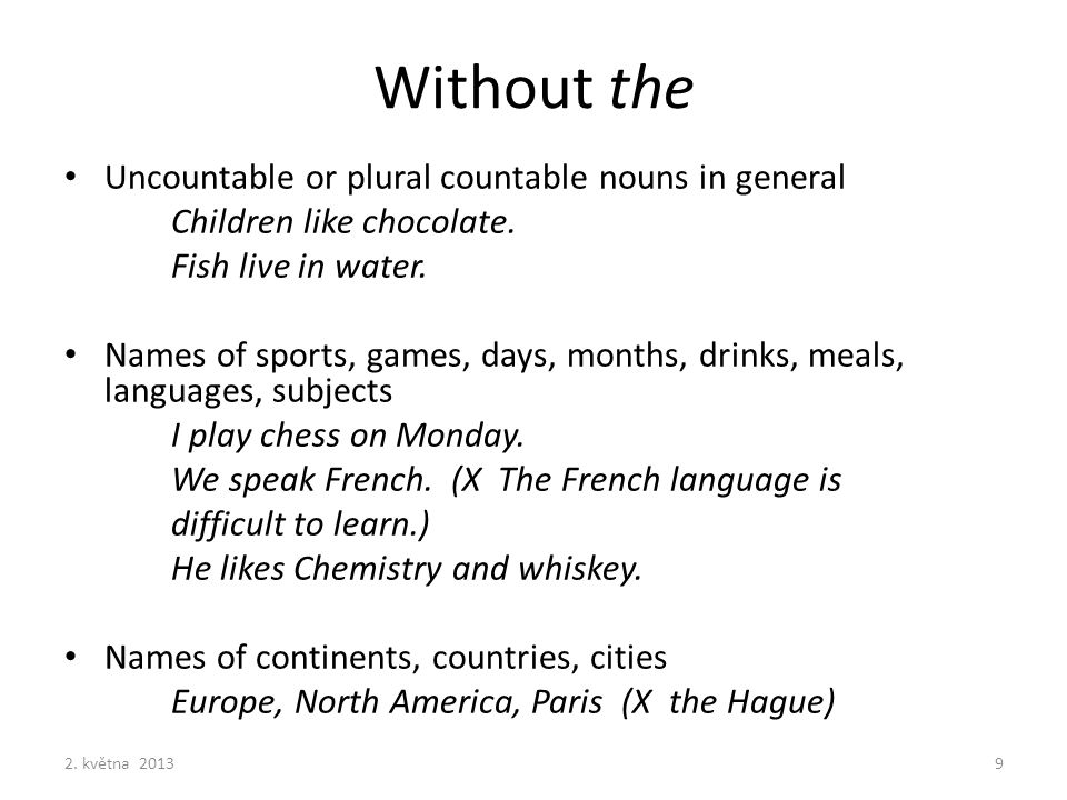 Without the Uncountable or plural countable nouns in general Children like chocolate. Fish live in water. Names of sports, games, days, months, drinks