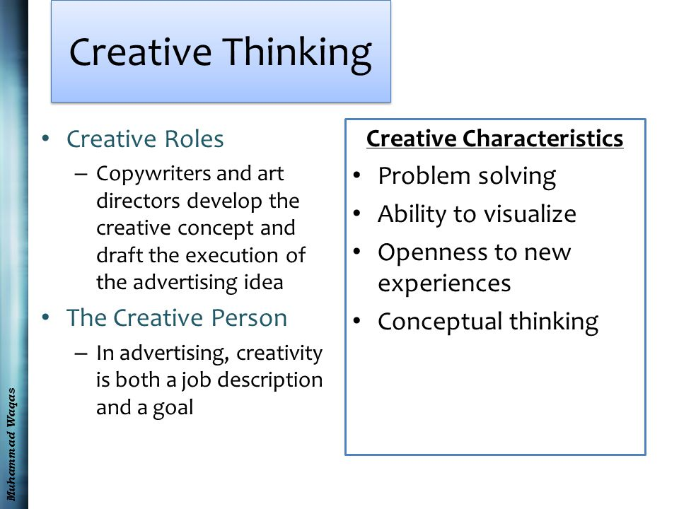 Muhammad Waqas Creative Roles – Copywriters and art directors develop the creative concept and draft the execution of the advertising idea The Creative Person – In advertising, creativity is both a job description and a goal Creative Characteristics Problem solving Ability to visualize Openness to new experiences Conceptual thinking Creative Thinking