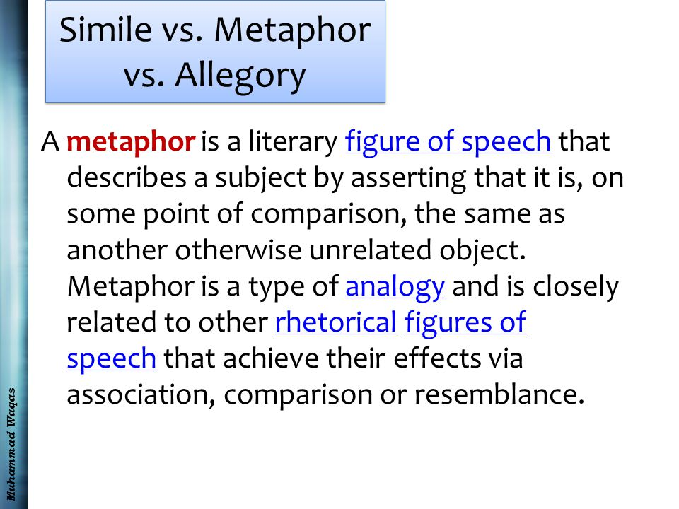 Muhammad Waqas Simile vs. Metaphor vs. Allegory A metaphor is a literary figure of speech that describes a subject by asserting that it is, on some po