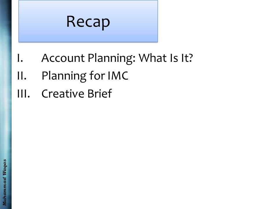 Muhammad Waqas Recap I.Account Planning: What Is It? II.Planning for IMC III.Creative Brief