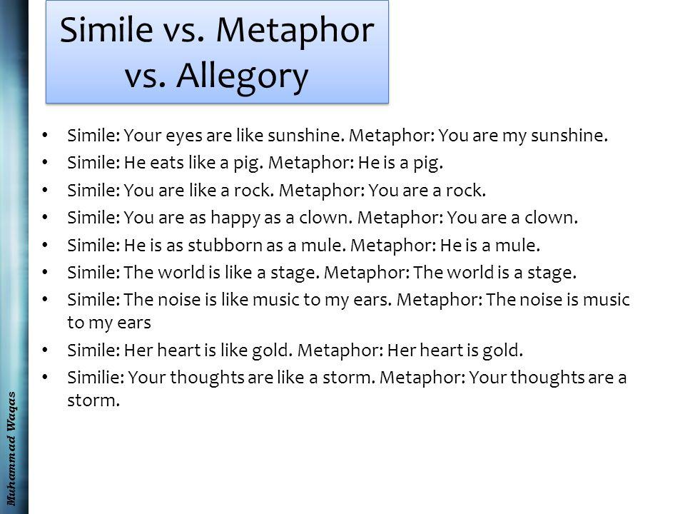 Muhammad Waqas Simile vs. Metaphor vs. Allegory Simile: Your eyes are like sunshine.