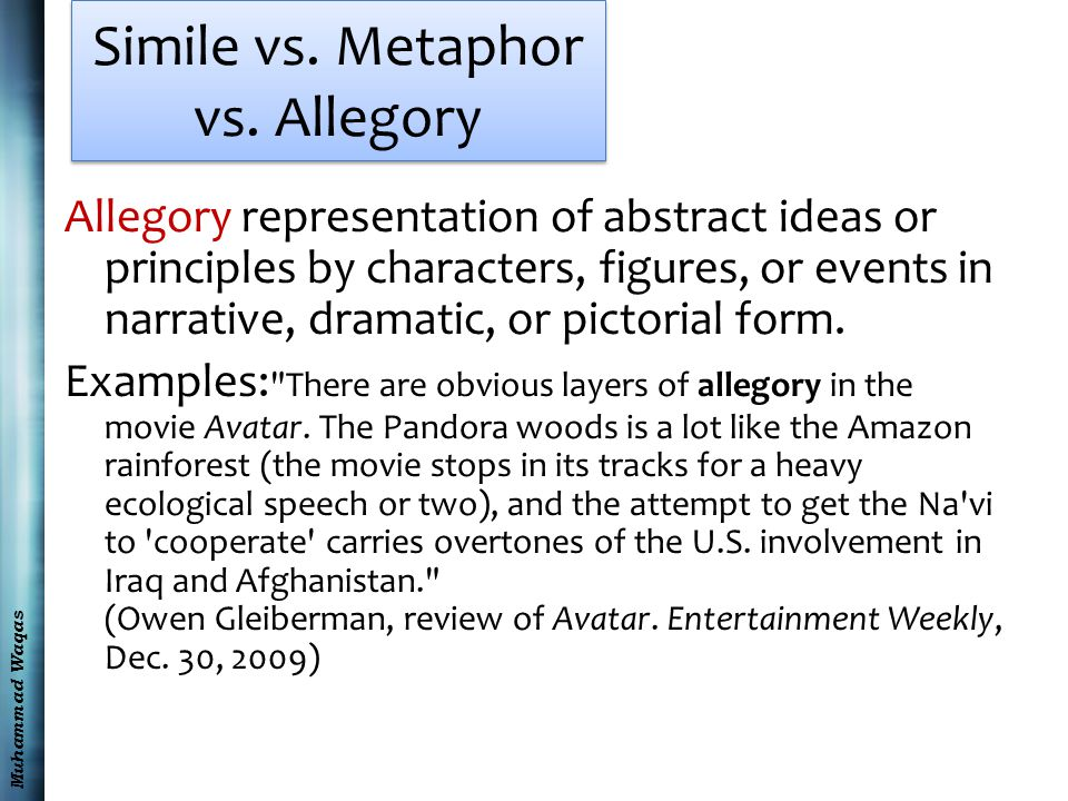 Muhammad Waqas Simile vs. Metaphor vs. Allegory Allegory representation of abstract ideas or principles by characters, figures, or events in narrative