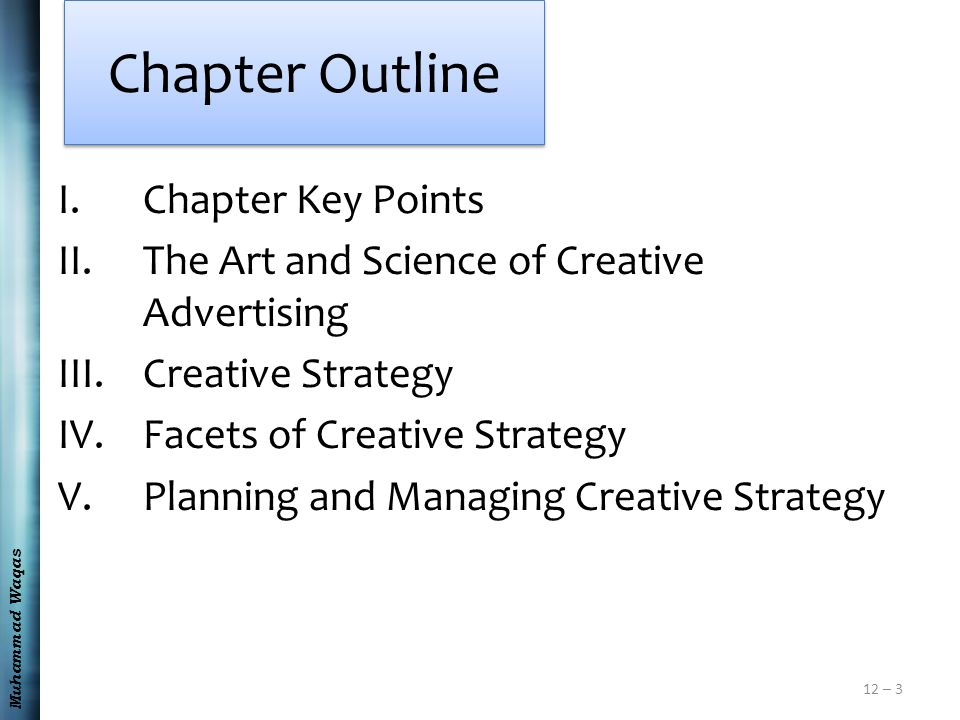 Muhammad Waqas 12 – 3 Chapter Outline I.Chapter Key Points II.The Art and Science of Creative Advertising III.Creative Strategy IV.Facets of Creative Strategy V.Planning and Managing Creative Strategy