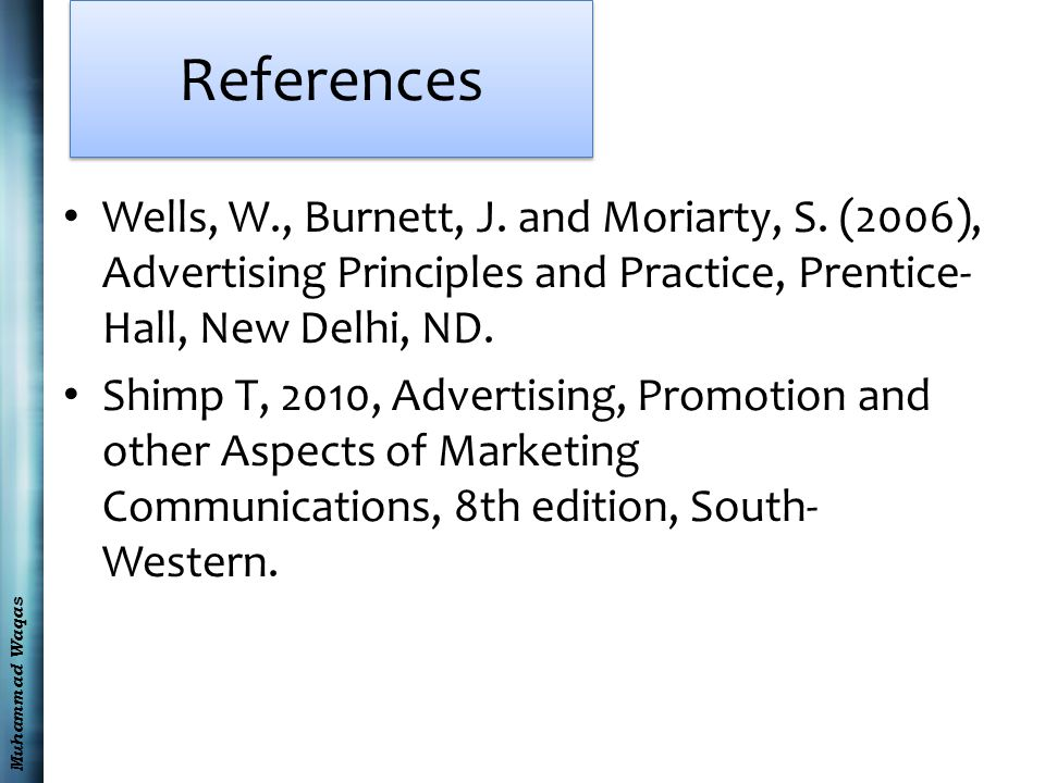 Muhammad Waqas References Wells, W., Burnett, J. and Moriarty, S. (2006), Advertising Principles and Practice, Prentice- Hall, New Delhi, ND. Shimp T,