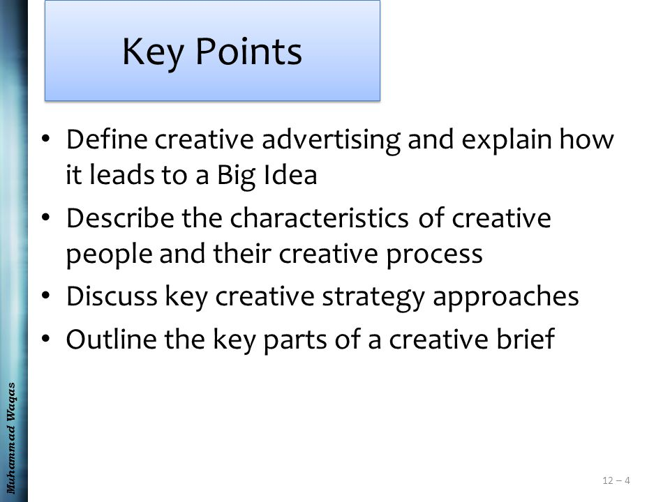 Muhammad Waqas 12 – 4 Key Points Define creative advertising and explain how it leads to a Big Idea Describe the characteristics of creative people and their creative process Discuss key creative strategy approaches Outline the key parts of a creative brief
