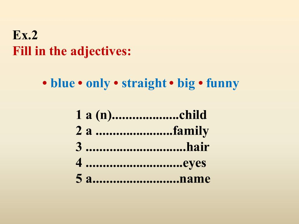 Ex.2 Fill in the adjectives: blue only straight big funny 1 a (n)....................child 2 a.......................family 3.........................