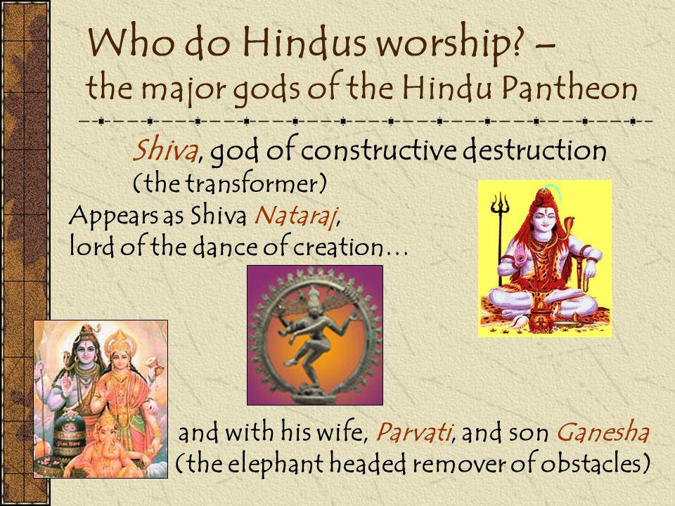 Who do Hindus worship? – the major gods of the Hindu Pantheon Shiva, god of constructive destruction (the transformer) Appears as Shiva Nataraj, lord