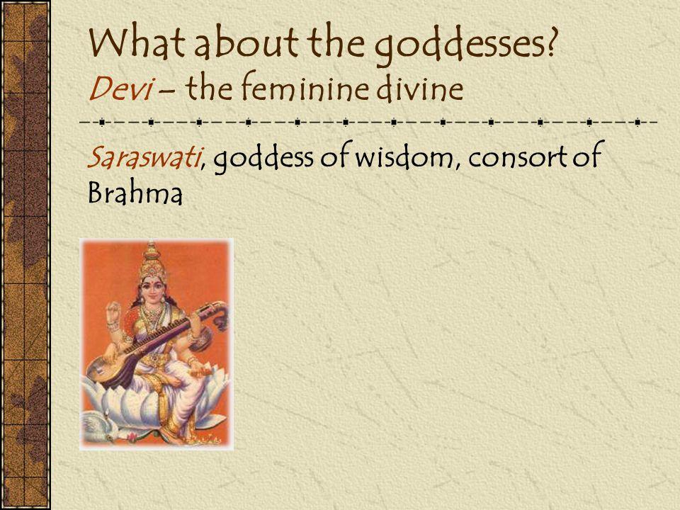 What about the goddesses? Devi – the feminine divine Saraswati, goddess of wisdom, consort of Brahma