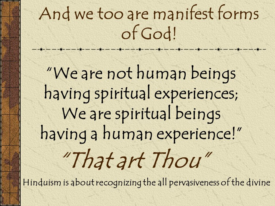 """And we too are manifest forms of God! """"We are not human beings having spiritual experiences; We are spiritual beings having a human experience!"""" """"That"""