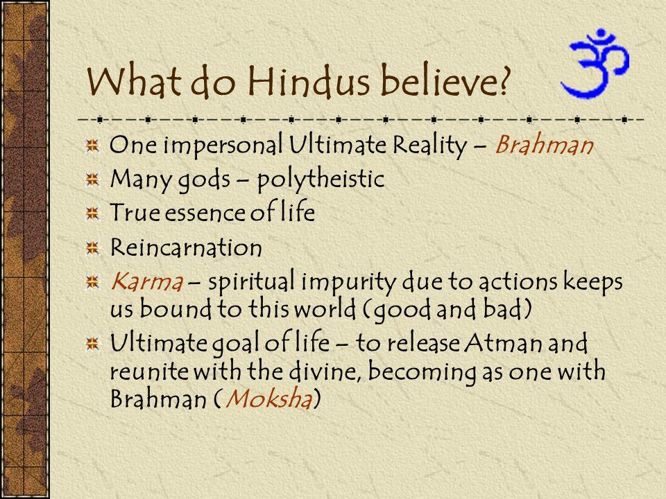 What do Hindus believe? One impersonal Ultimate Reality – Brahman Many gods – polytheistic True essence of life Reincarnation Karma – spiritual impuri